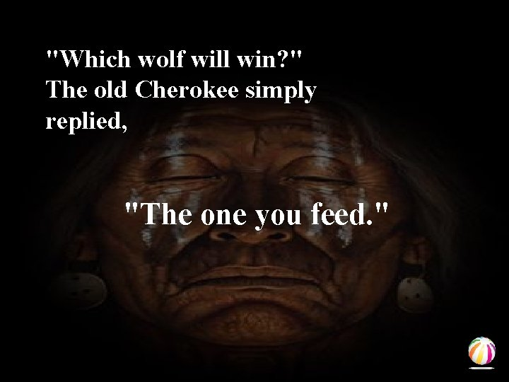"""""""Which wolf will win? """" The old Cherokee simply replied, """"The one you feed."""