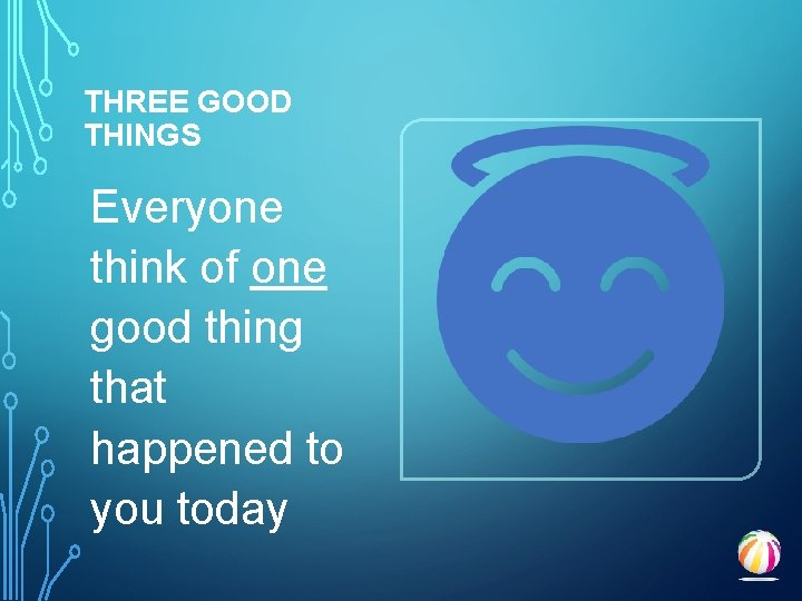 THREE GOOD THINGS Everyone think of one good thing that happened to you today