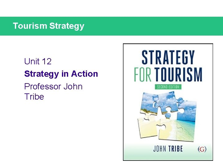 Tourism Strategy Unit 12 Strategy in Action Professor John Tribe