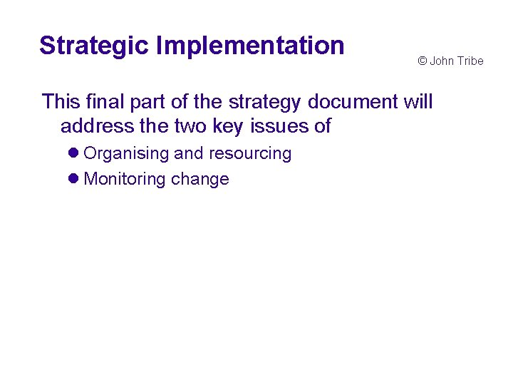 Strategic Implementation © John Tribe This final part of the strategy document will address