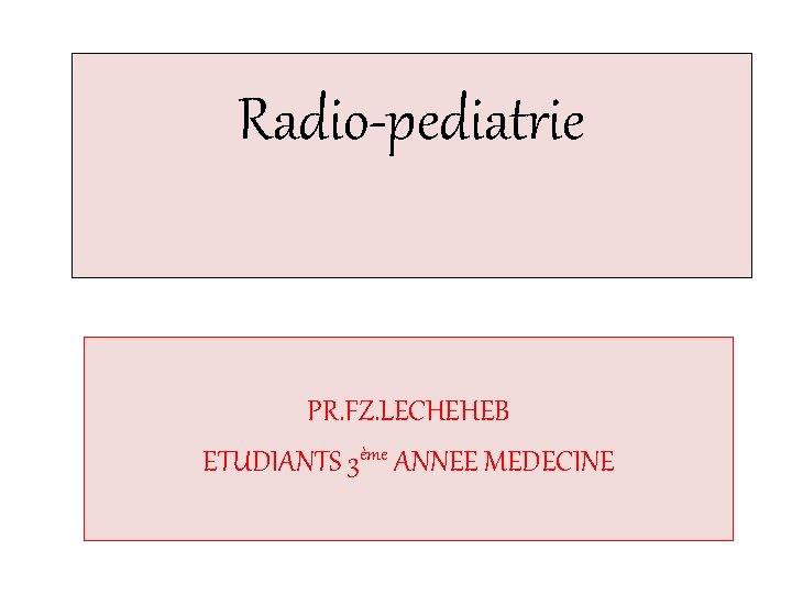 Radio-pediatrie PR. FZ. LECHEHEB ETUDIANTS 3ème ANNEE MEDECINE