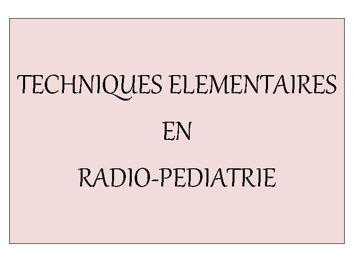 TECHNIQUES ELEMENTAIRES EN RADIO-PEDIATRIE