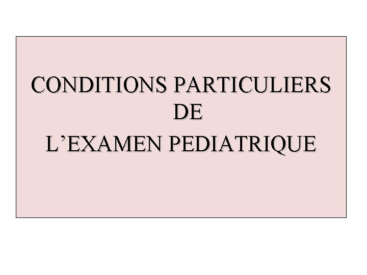 CONDITIONS PARTICULIERS DE L'EXAMEN PEDIATRIQUE