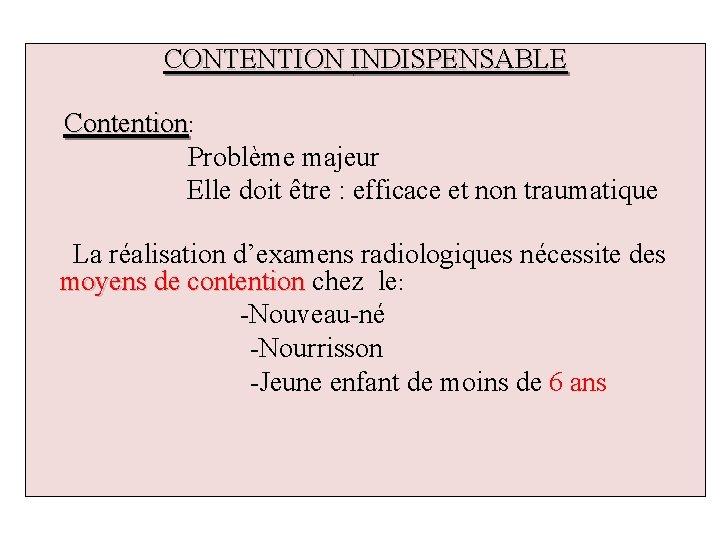 CONTENTION INDISPENSABLE Contention: Problème majeur Elle doit être : efficace et non traumatique La
