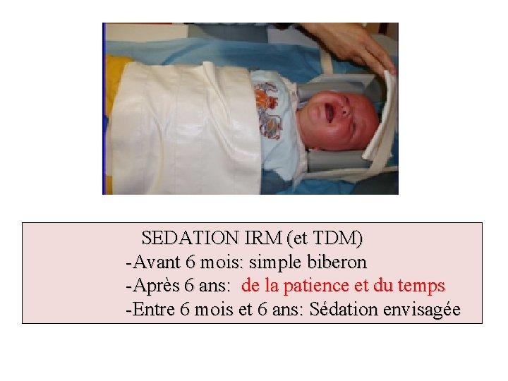 SEDATION IRM (et TDM) -Avant 6 mois: simple biberon -Après 6 ans: de la