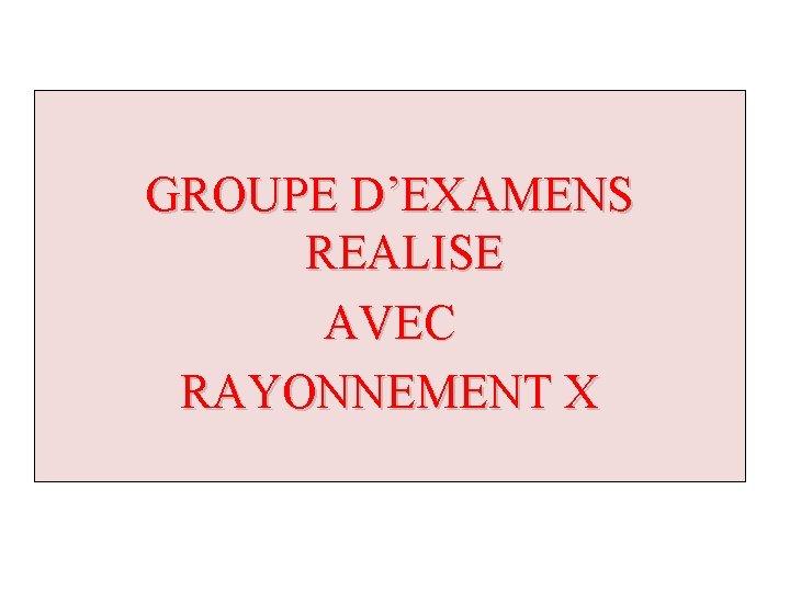 GROUPE D'EXAMENS REALISE AVEC RAYONNEMENT X