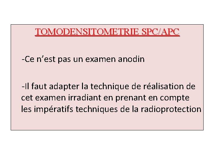 TOMODENSITOMETRIE SPC/APC -Ce n'est pas un examen anodin -Il faut adapter la technique de