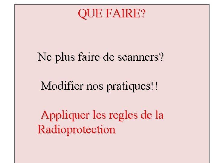 QUE FAIRE? Ne plus faire de scanners? Modifier nos pratiques!! Appliquer les regles de