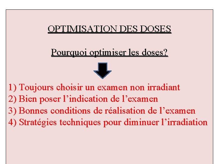 OPTIMISATION DES DOSES Pourquoi optimiser les doses? 1) Toujours choisir un examen non irradiant