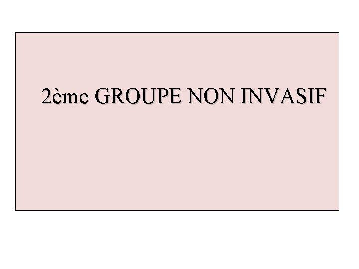 2ème GROUPE NON INVASIF