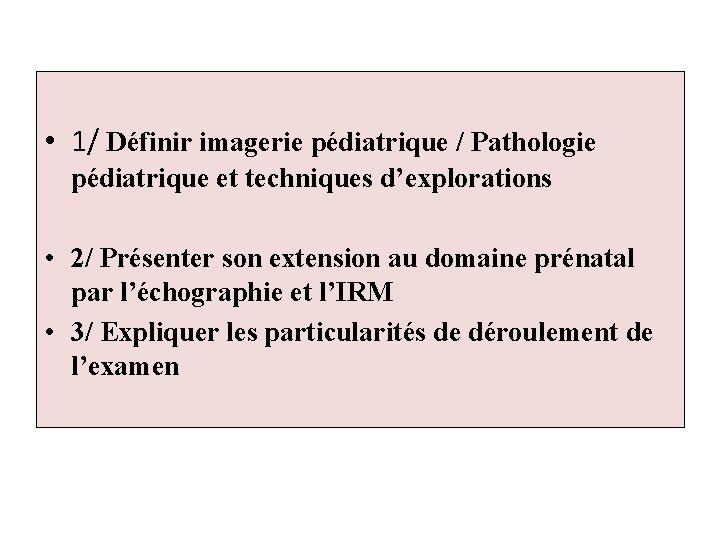 • 1/ Définir imagerie pédiatrique / Pathologie pédiatrique et techniques d'explorations • 2/