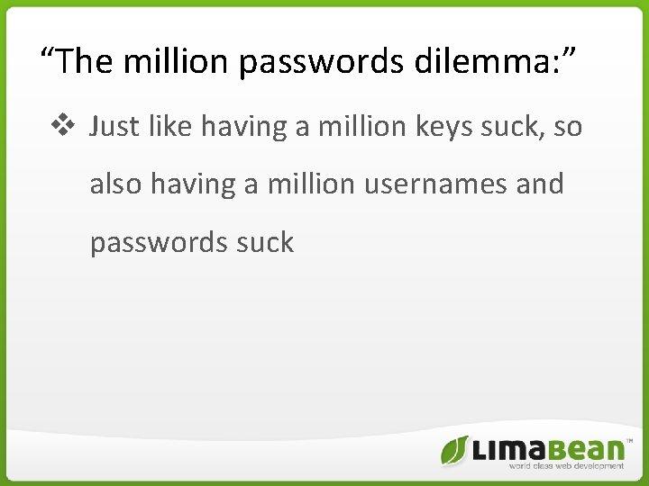 """The million passwords dilemma: "" v Just like having a million keys suck, so"