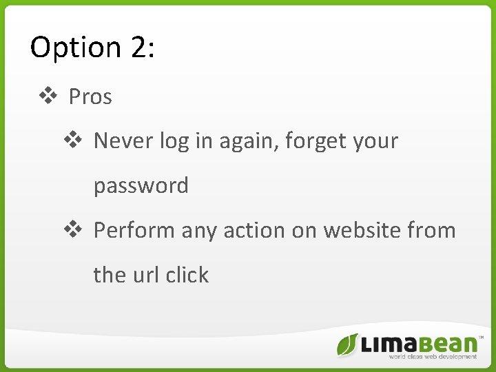 Option 2: v Pros v Never log in again, forget your password v Perform