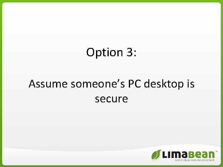 Option 3: Assume someone's PC desktop is secure