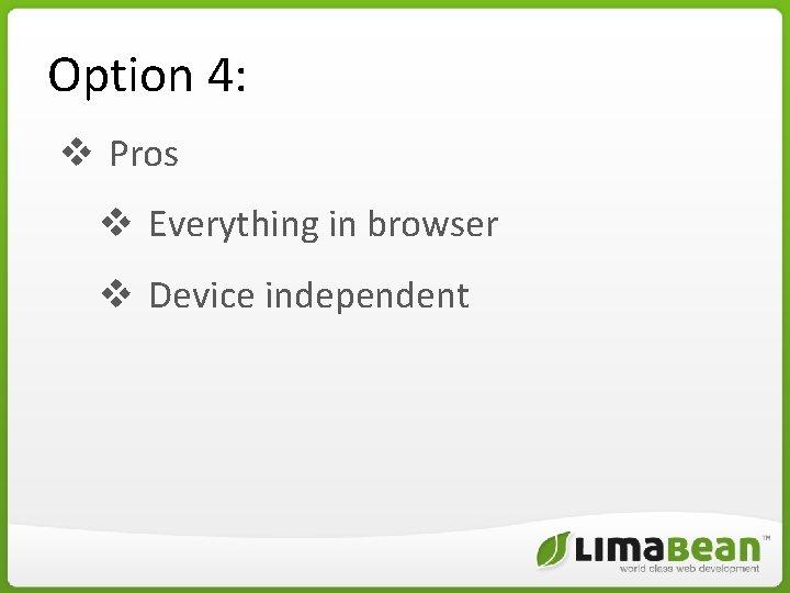 Option 4: v Pros v Everything in browser v Device independent