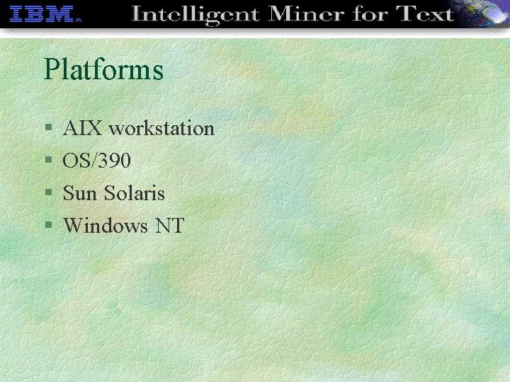Platforms § § AIX workstation OS/390 Sun Solaris Windows NT