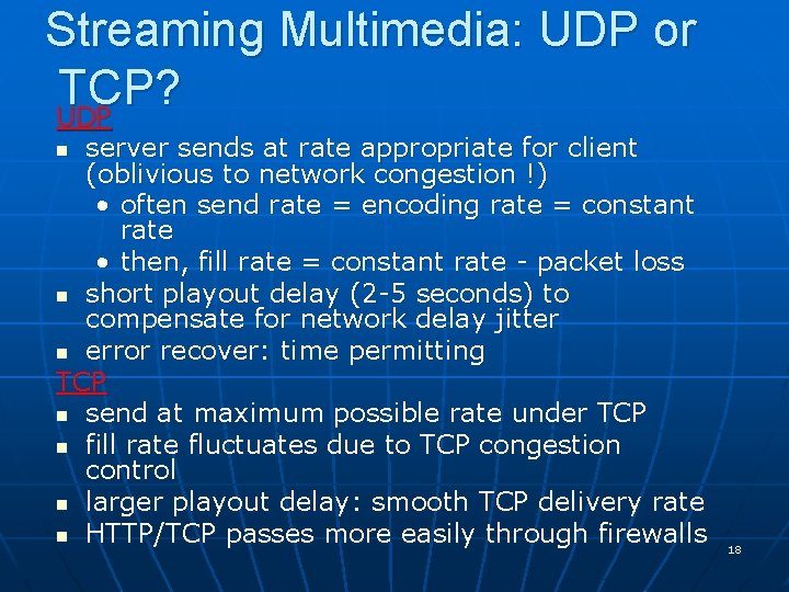 Streaming Multimedia: UDP or TCP? UDP server sends at rate appropriate for client (oblivious