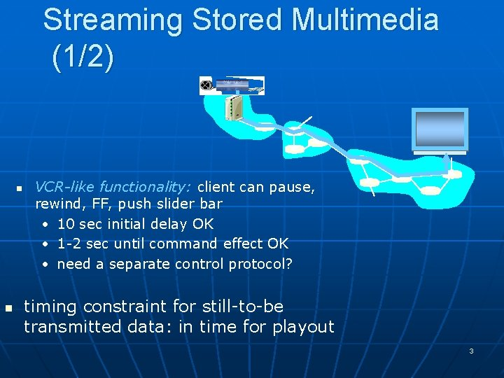 Streaming Stored Multimedia (1/2) n n VCR-like functionality: client can pause, rewind, FF, push