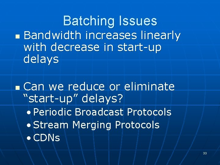 Batching Issues n n Bandwidth increases linearly with decrease in start-up delays Can we