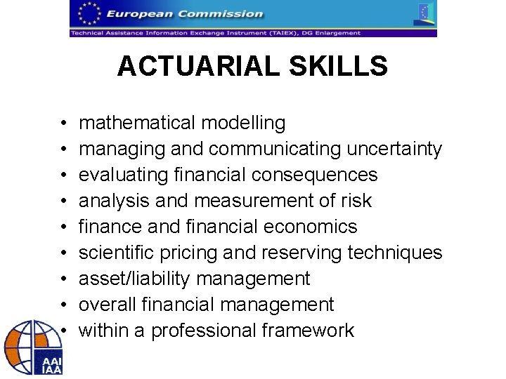 ACTUARIAL SKILLS • • • mathematical modelling managing and communicating uncertainty evaluating financial consequences
