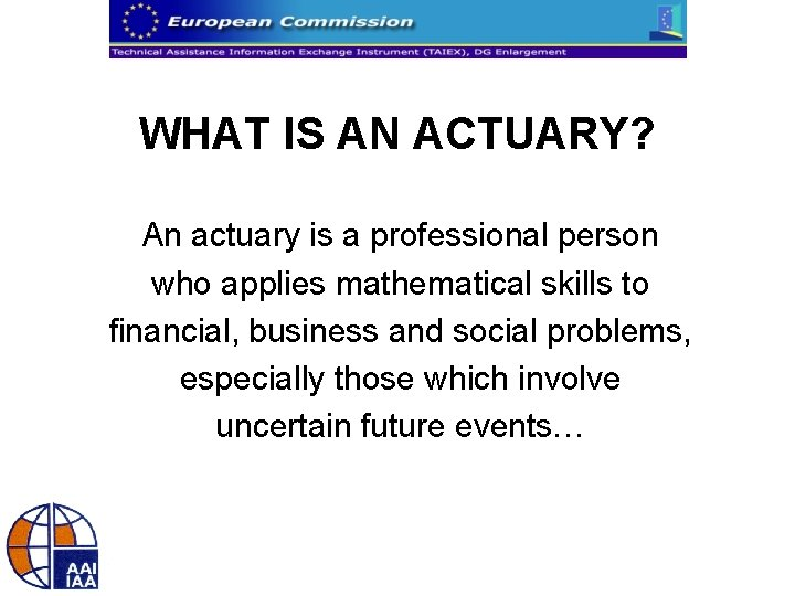 WHAT IS AN ACTUARY? An actuary is a professional person who applies mathematical skills