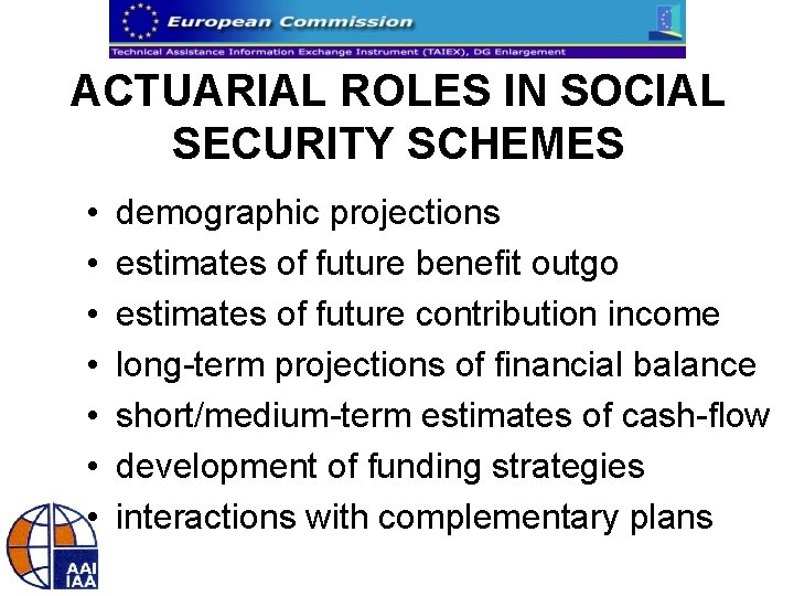 ACTUARIAL ROLES IN SOCIAL SECURITY SCHEMES • • demographic projections estimates of future benefit