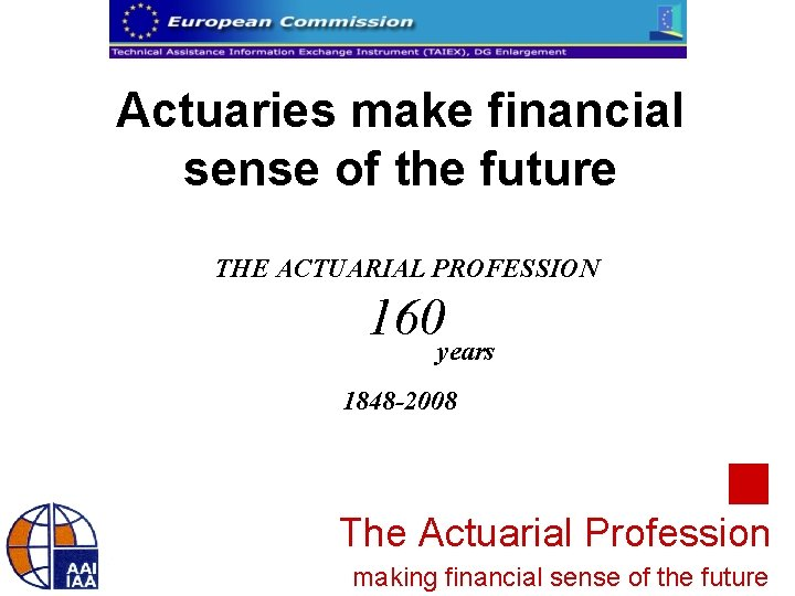 Actuaries make financial sense of the future THE ACTUARIAL PROFESSION 160 years 1848 -2008