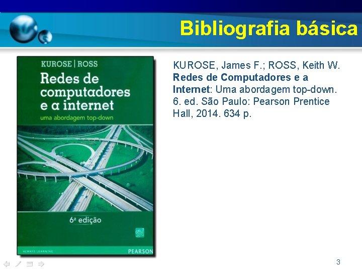 Bibliografia básica • KUROSE, James F. ; ROSS, Keith W. Redes de Computadores e