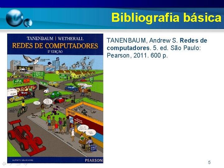 Bibliografia básica • TANENBAUM, Andrew S. Redes de computadores. 5. ed. São Paulo: Pearson,