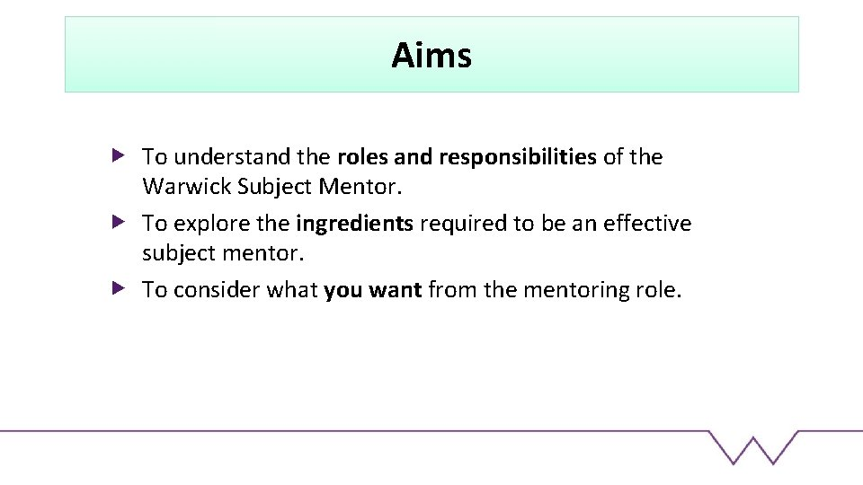 Aims To understand the roles and responsibilities of the Warwick Subject Mentor. To explore