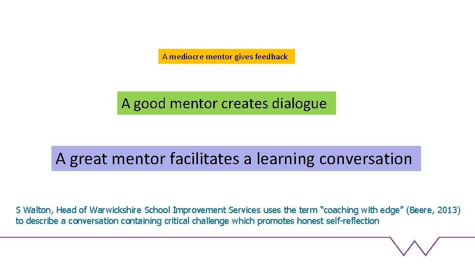 A mediocre mentor gives feedback A good mentor creates dialogue A great mentor facilitates