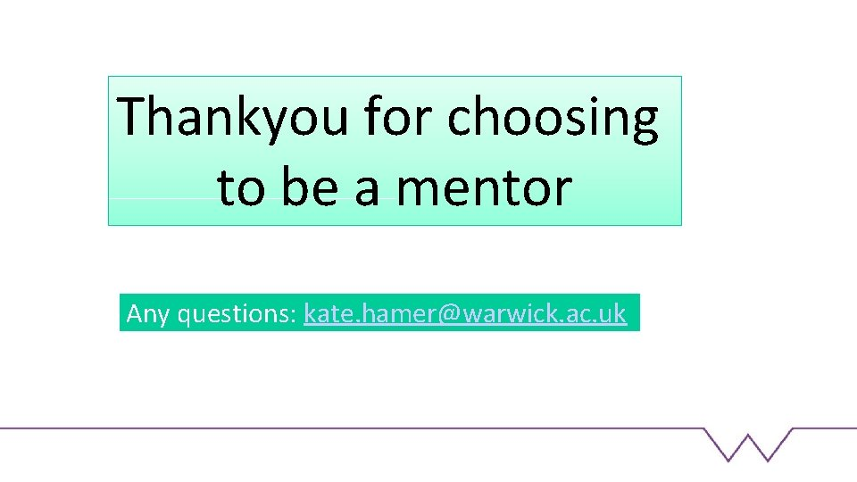 Thankyou for choosing to be a mentor Any questions: kate. hamer@warwick. ac. uk