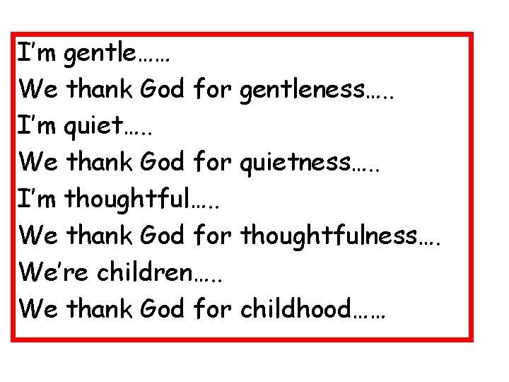 I'm gentle…… We thank God for gentleness…. . I'm quiet…. . We thank God
