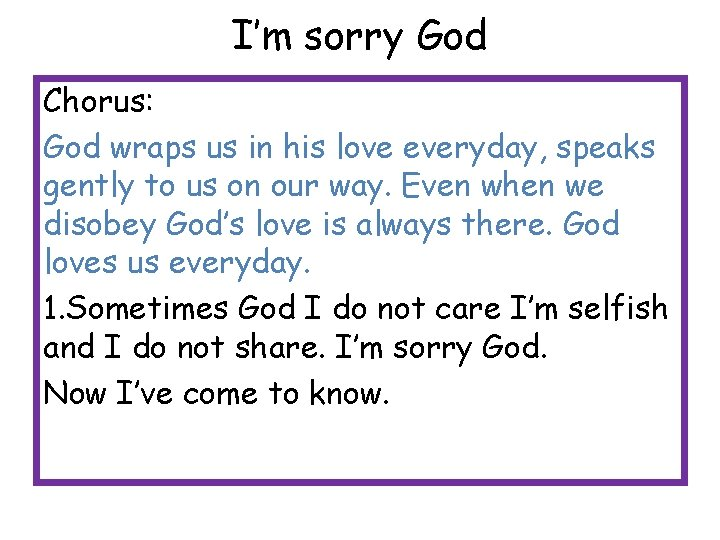 I'm sorry God Chorus: God wraps us in his love everyday, speaks gently to