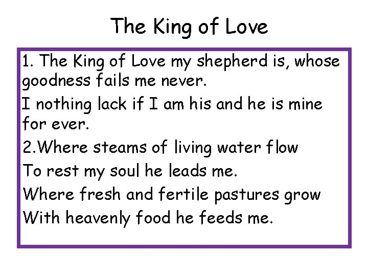 The King of Love 1. The King of Love my shepherd is, whose goodness