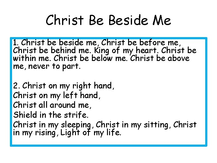 Christ Be Beside Me 1. Christ be beside me, Christ be before me, Christ