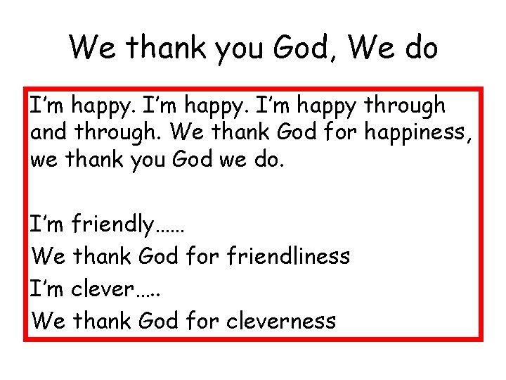 We thank you God, We do I'm happy through and through. We thank God