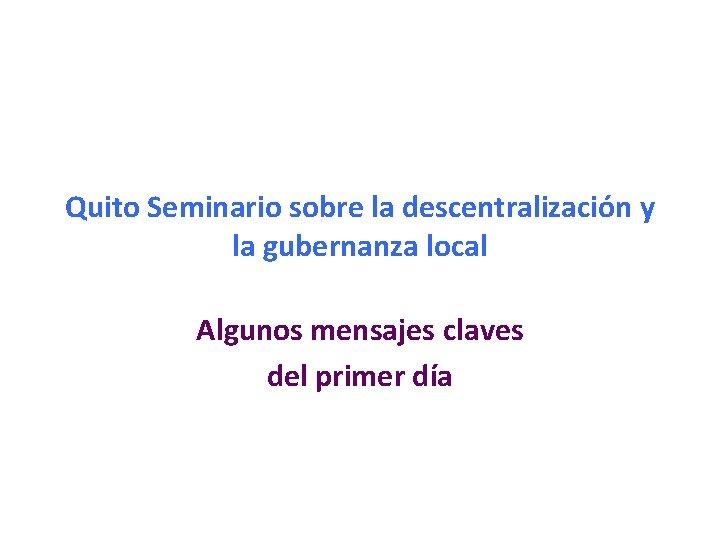 Quito Seminario sobre la descentralización y la gubernanza local Algunos mensajes claves del primer