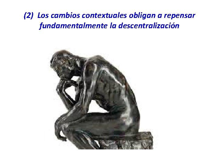 (2) Los cambios contextuales obligan a repensar fundamentalmente la descentralización