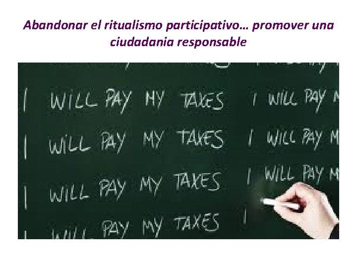 Abandonar el ritualismo participativo… promover una ciudadania responsable