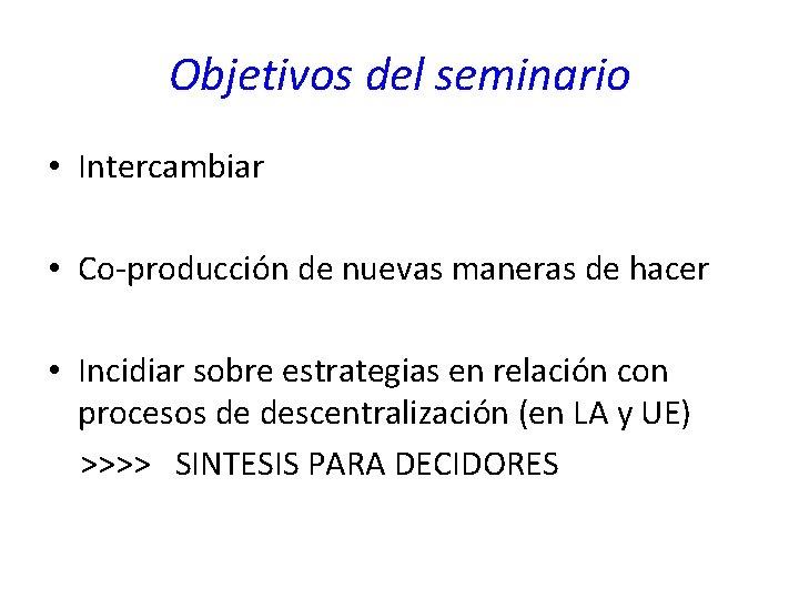 Objetivos del seminario • Intercambiar • Co-producción de nuevas maneras de hacer • Incidiar