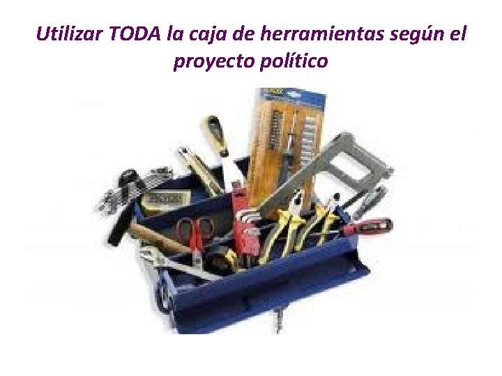 Utilizar TODA la caja de herramientas según el proyecto político