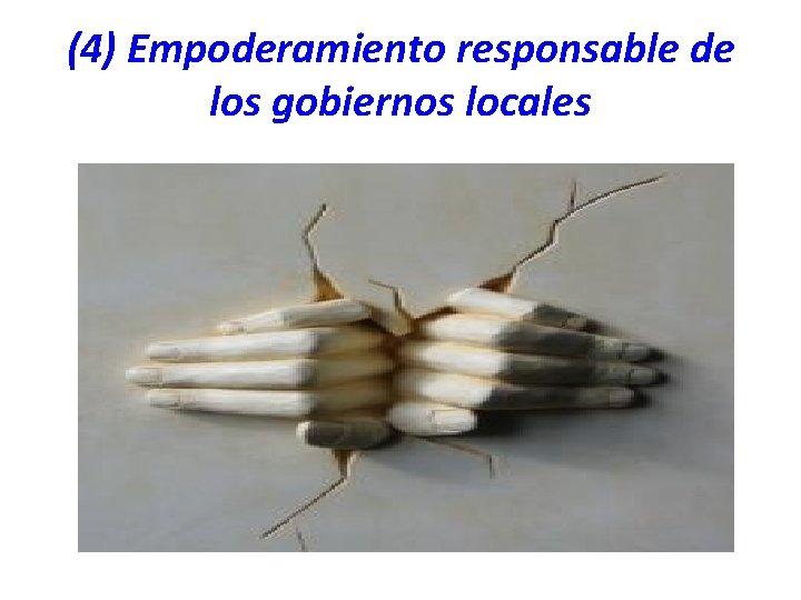 (4) Empoderamiento responsable de los gobiernos locales