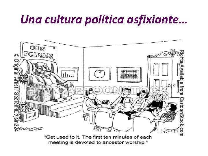 Una cultura política asfixiante…