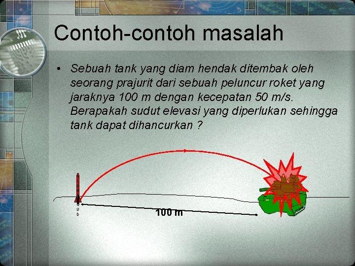 Contoh-contoh masalah • Sebuah tank yang diam hendak ditembak oleh seorang prajurit dari sebuah