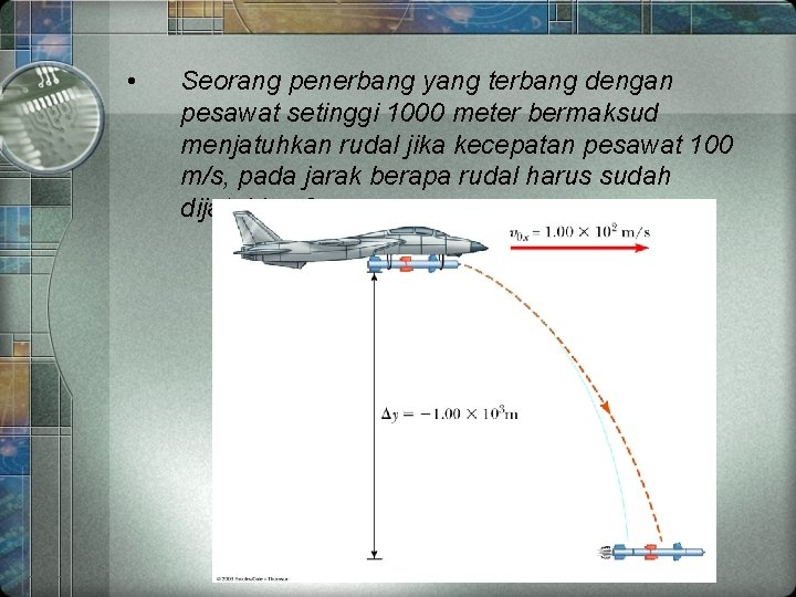 • Seorang penerbang yang terbang dengan pesawat setinggi 1000 meter bermaksud menjatuhkan rudal