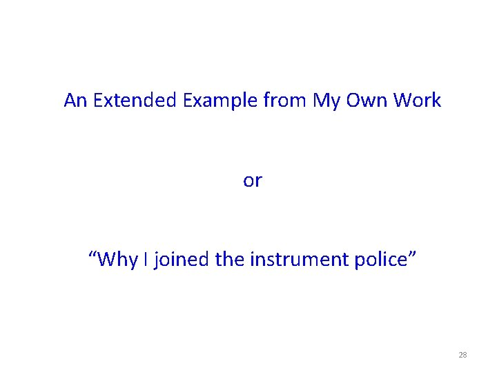 """An Extended Example from My Own Work or """"Why I joined the instrument police"""""""