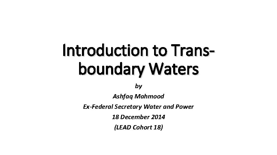 Introduction to Transboundary Waters by Ashfaq Mahmood Ex-Federal Secretary Water and Power 18 December