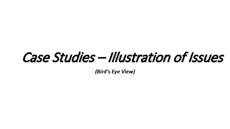 Case Studies – Illustration of Issues (Bird's Eye View)
