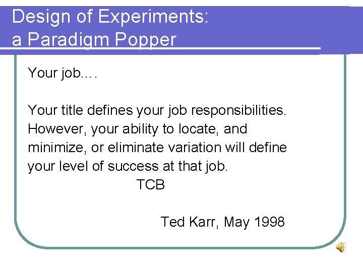 Design of Experiments: a Paradigm Popper Your job…. Your title defines your job responsibilities.